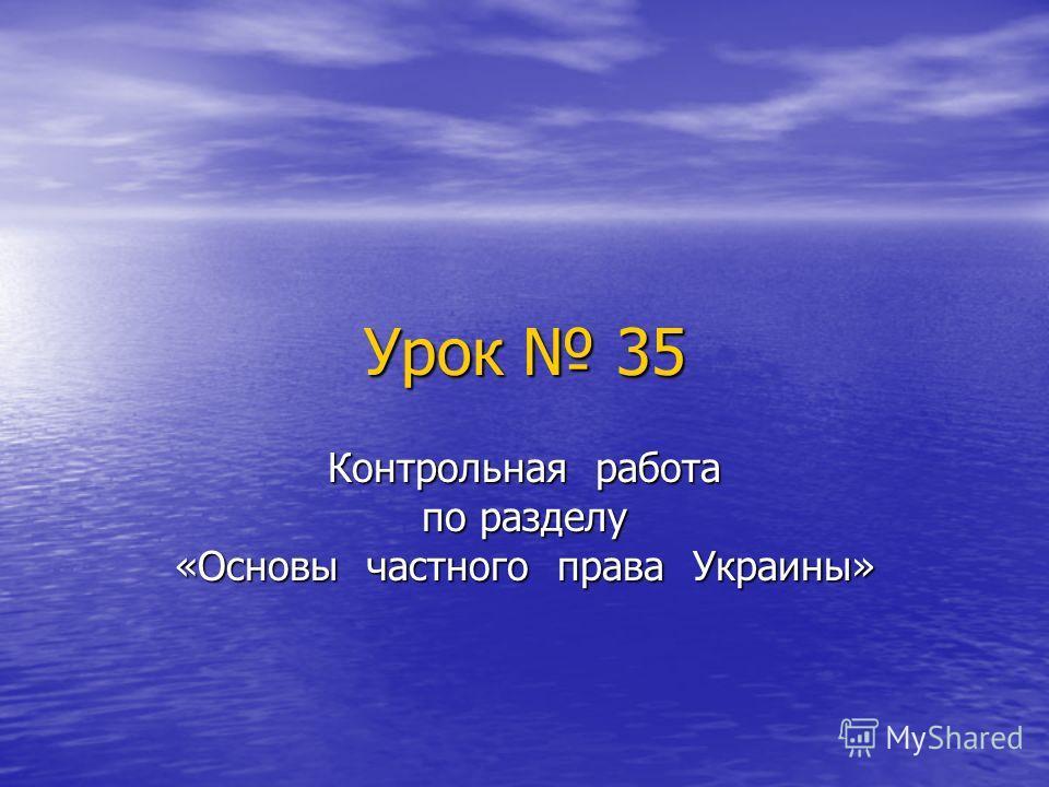 Урок 35 Контрольная работа по разделу «Основы частного права Украины»