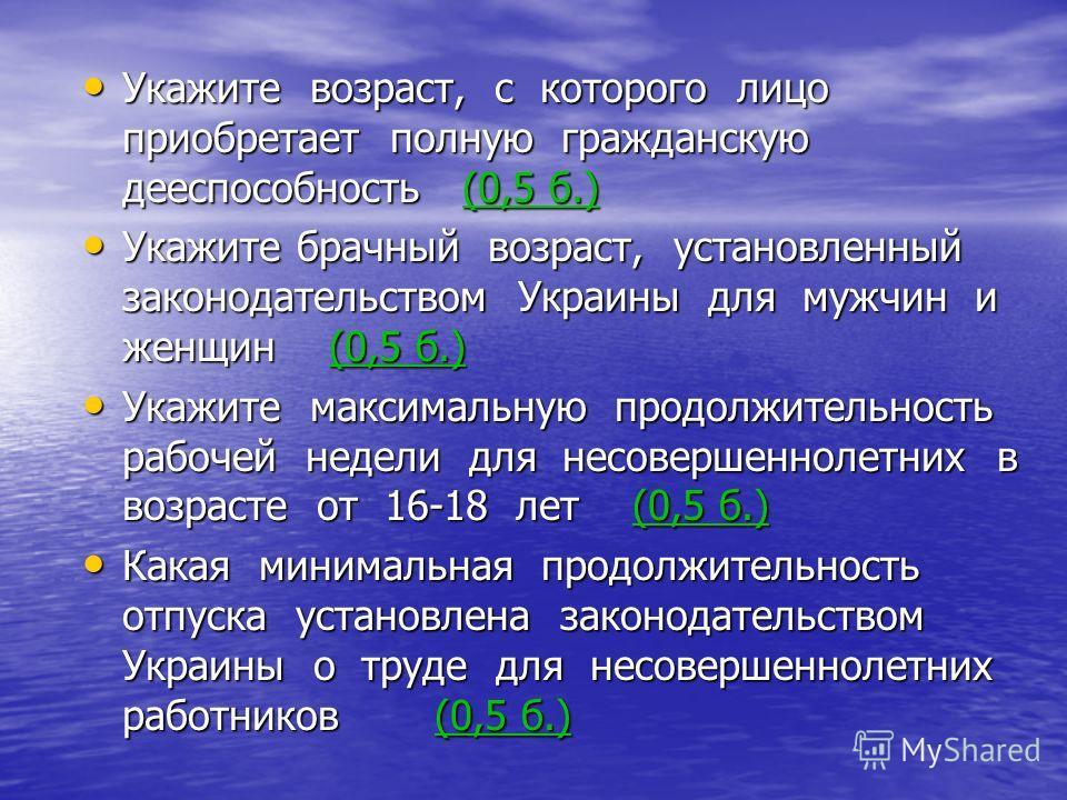 Укажите возраст, с которого лицо приобретает полную гражданскую дееспособность (0,5 б.) Укажите возраст, с которого лицо приобретает полную гражданскую дееспособность (0,5 б.) Укажите брачный возраст, установленный законодательством Украины для мужчи
