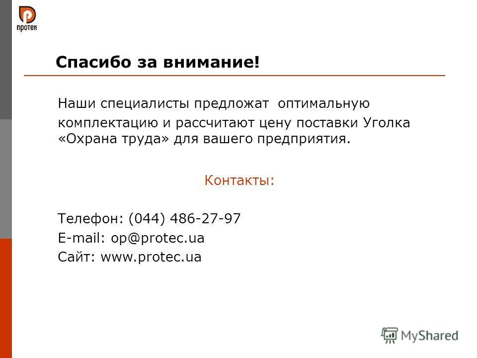 Спасибо за внимание! Наши специалисты предложат оптимальную комплектацию и рассчитают цену поставки Уголка «Охрана труда» для вашего предприятия. Контакты: Телефон: (044) 486-27-97 E-mail: op@protec.ua Сайт: www.protec.ua