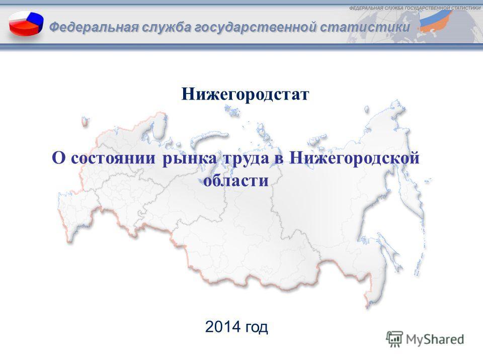 Федеральная служба государственной статистики О состоянии рынка труда в Нижегородской области Федеральная служба государственной статистики 2014 год Нижегородстат