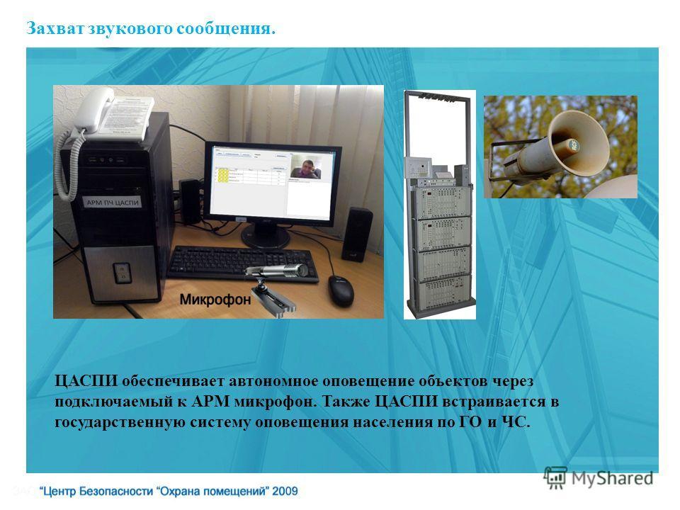 Захват звукового сообщения. ЦАСПИ обеспечивает автономное оповещение объектов через подключаемый к АРМ микрофон. Также ЦАСПИ встраивается в государственную систему оповещения населения по ГО и ЧС.