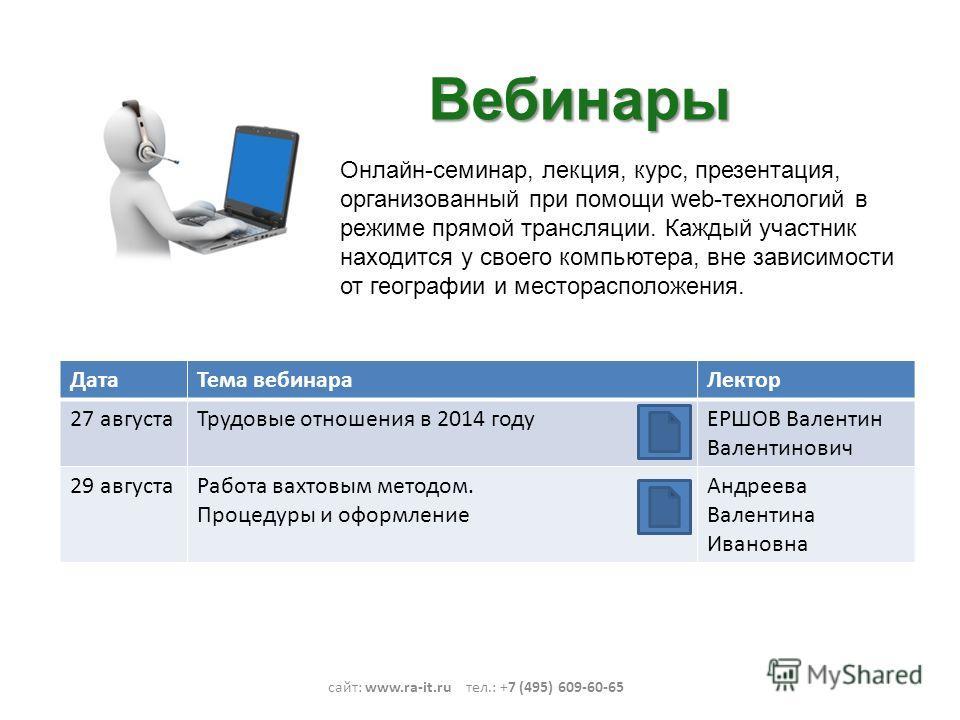 Вебинары сайт: www.ra-it.ru тел.: +7 (495) 609-60-65 Онлайн-семинар, лекция, курс, презентация, организованный при помощи web-технологий в режиме прямой трансляции. Каждый участник находится у своего компьютера, вне зависимости от географии и местора