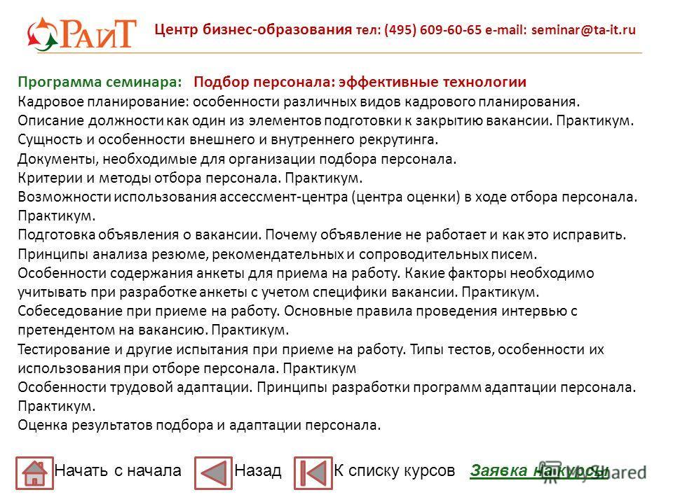 Центр бизнес-образования тел: (495) 609-60-65 e-mail: seminar@ta-it.ru Программа семинара: Подбор персонала: эффективные технологии Кадровое планирование: особенности различных видов кадрового планирования. Описание должности как один из элементов по