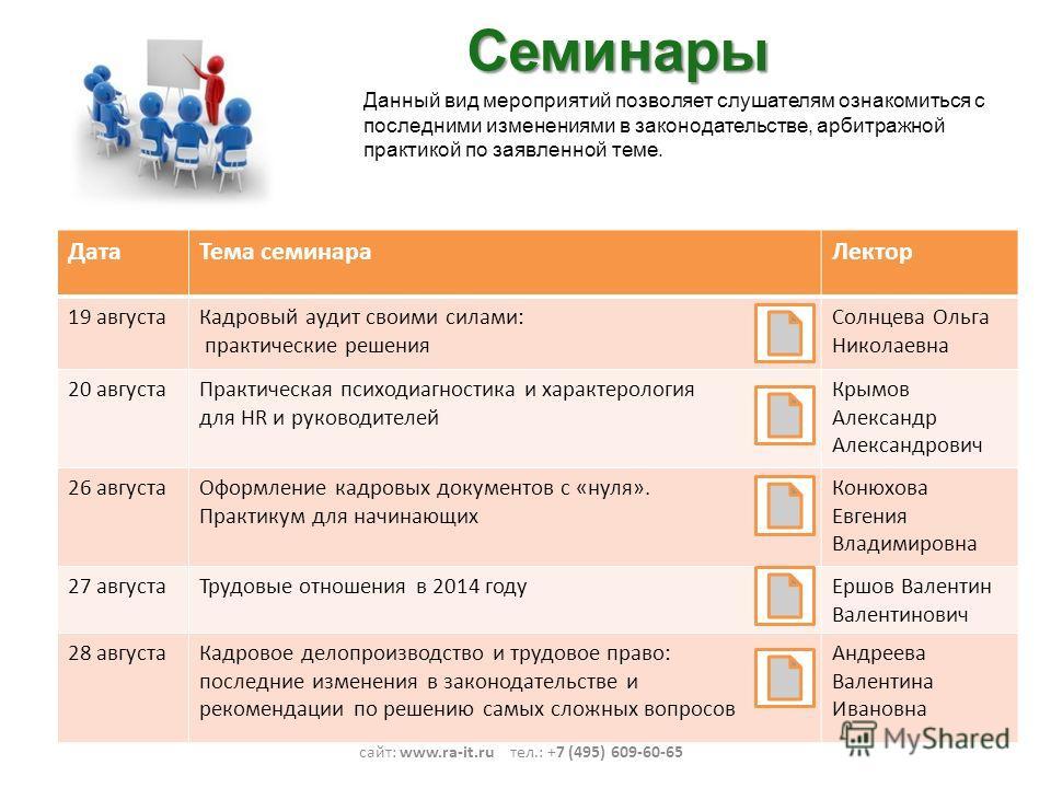 Семинары сайт: www.ra-it.ru тел.: +7 (495) 609-60-65 Данный вид мероприятий позволяет слушателям ознакомиться с последними изменениями в законодательстве, арбитражной практикой по заявленной теме. Дата Тема семинара Лектор 19 августа Кадровый аудит с