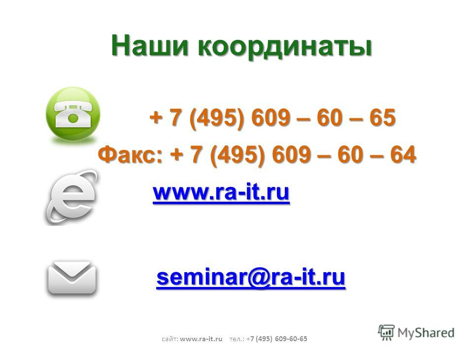 Наши координаты сайт: www.ra-it.ru тел.: +7 (495) 609-60-65 + 7 (495) 609 – 60 – 65 www.ra-it.ru seminar@ra-it.ru Факс: + 7 (495) 609 – 60 – 64
