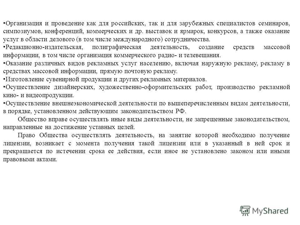 Организация и проведение как для российских, так и для зарубежных специалистов семинаров, симпозиумов, конференций, коммерческих и др. выставок и ярмарок, конкурсов, а также оказание услуг в области делового (в том числе международного) сотрудничеств