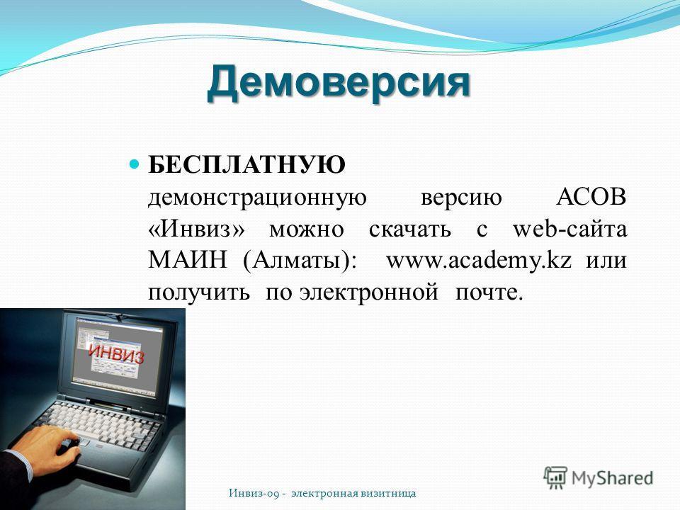 Демоверсия БЕСПЛАТНУЮ демонстрационную версию АСОВ «Инвиз» можно скачать с web-сайта МАИН (Алматы): www.academy.kz или получить по электронной почте. Инвиз-09 - электронная визитница