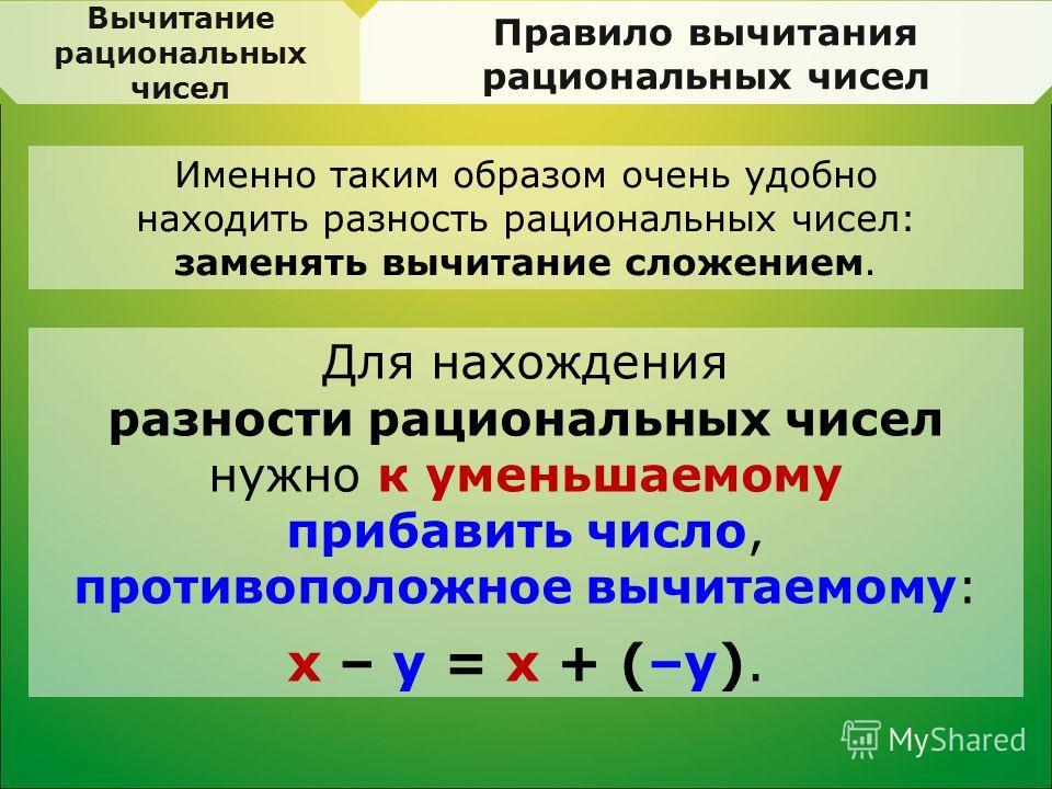 Именно таким образом очень удобно находить разность рациональных чисел: заменять вычитание сложением. Вычитание рациональных чисел Правило вычитания рациональных чисел Для нахождения разности рациональных чисел нужно к уменьшаемому прибавить число, п