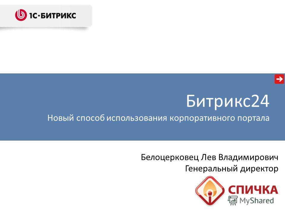 Белоцерковец Лев Владимирович Генеральный директор Битрикс 24 Новый способ использования корпоративного портала