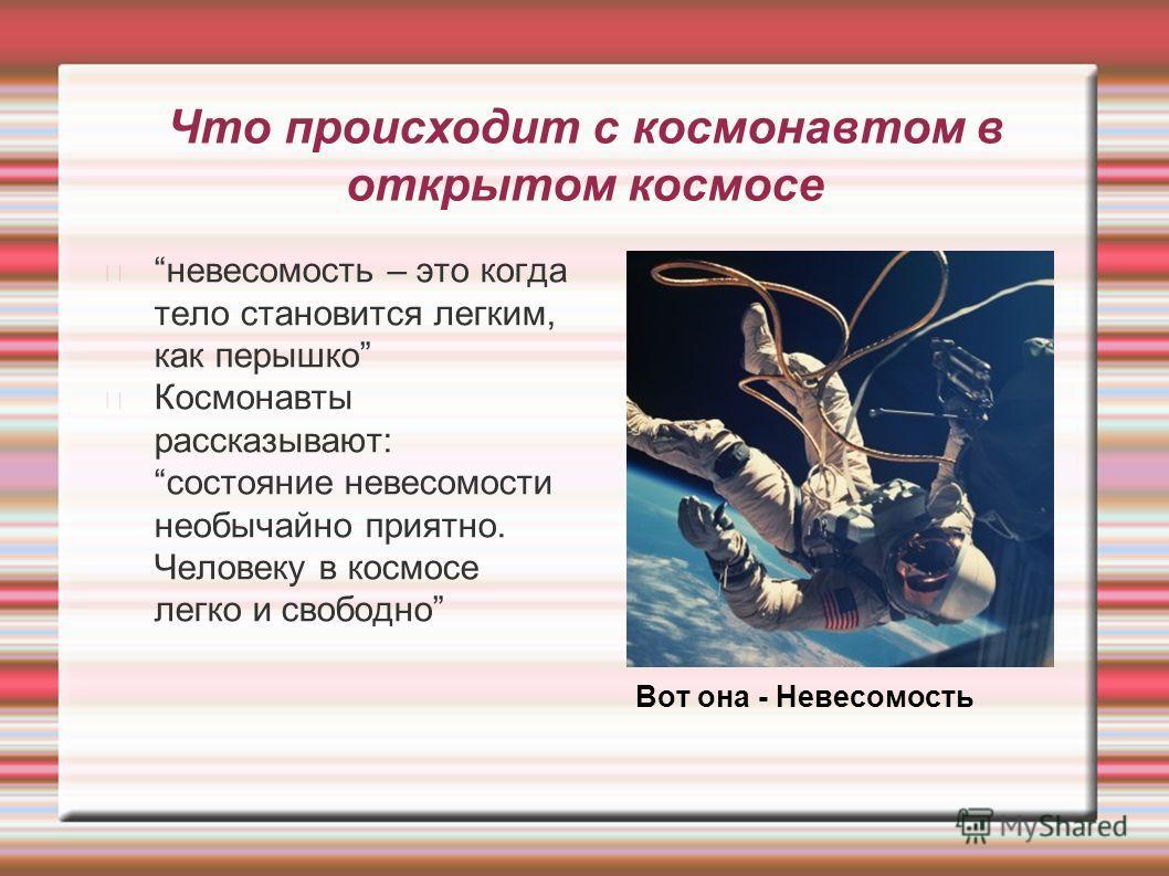 Что происходит с космонавтом в открытом космосе невесомость – это когда тело становится легким, как перышко Космонавты рассказывают: состояние невесомости необычайно приятно. Человеку в космосе легко и свободно Вот она - Невесомость