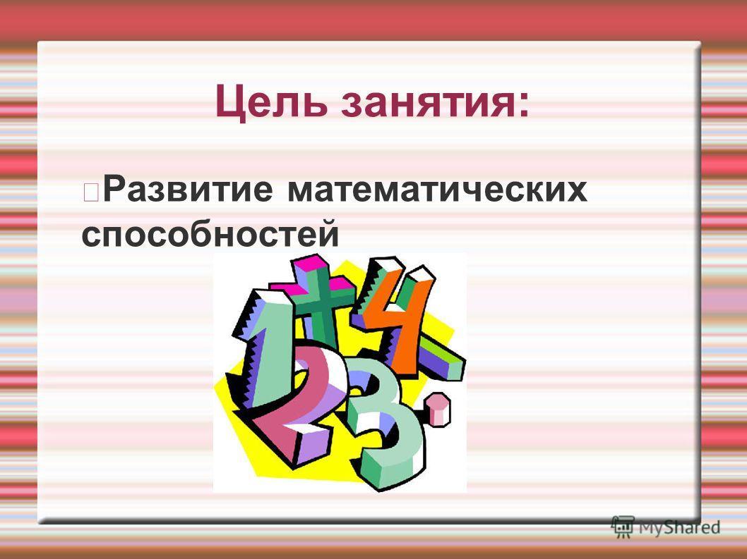 Цель занятия: Развитие математических способностей