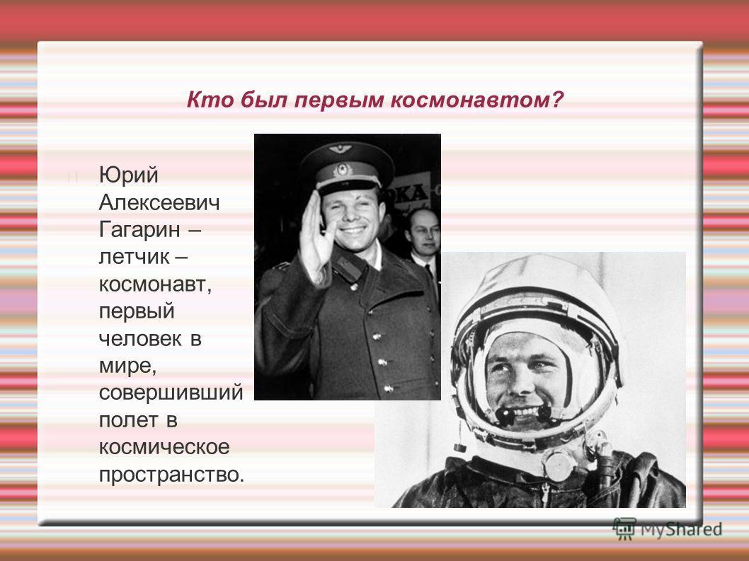 Кто был первым космонавтом? Юрий Алексеевич Гагарин – летчик – космонавт, первый человек в мире, совершивший полет в космическое пространство.