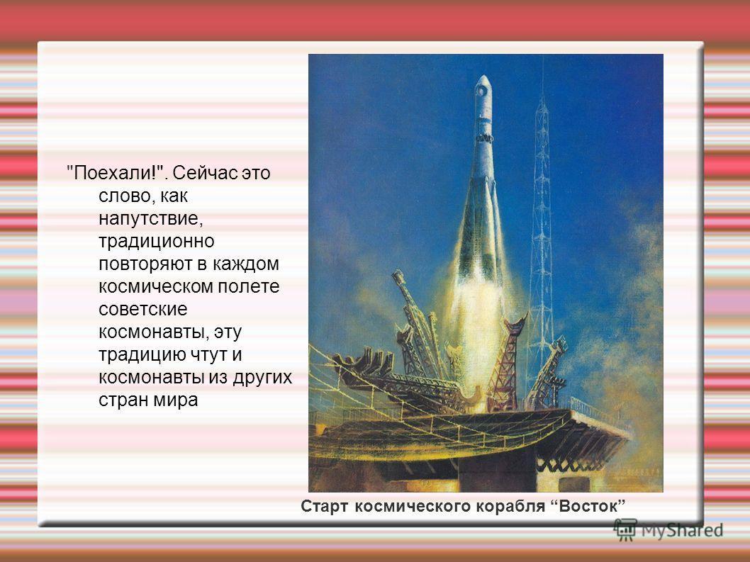 Поехали!. Сейчас это слово, как напутствие, традиционно повторяют в каждом космическом полете советские космонавты, эту традицию чтут и космонавты из других стран мира Старт космического корабля Восток