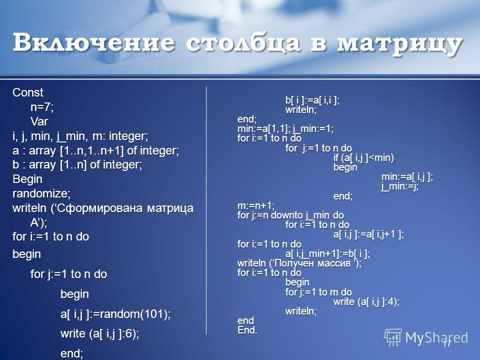 Включение столбца в матрицу Const n=7; Var i, j, min, j_min, m: integer; a : array [1..n,1..n+1] of integer; b : array [1..n] of integer; Beginrandomize; writeln (Сформирована матрица A); for i:=1 to n do begin for j:=1 to n do begin a[ i,j ]:=random