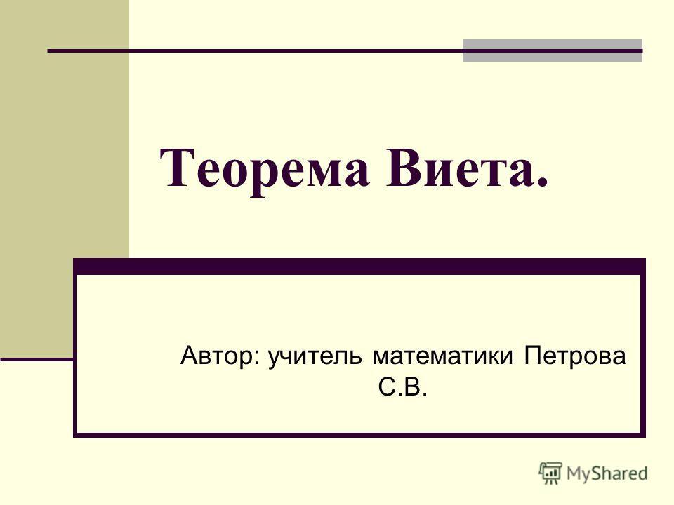 Теорема Виета. Автор: учитель математики Петрова С.В.