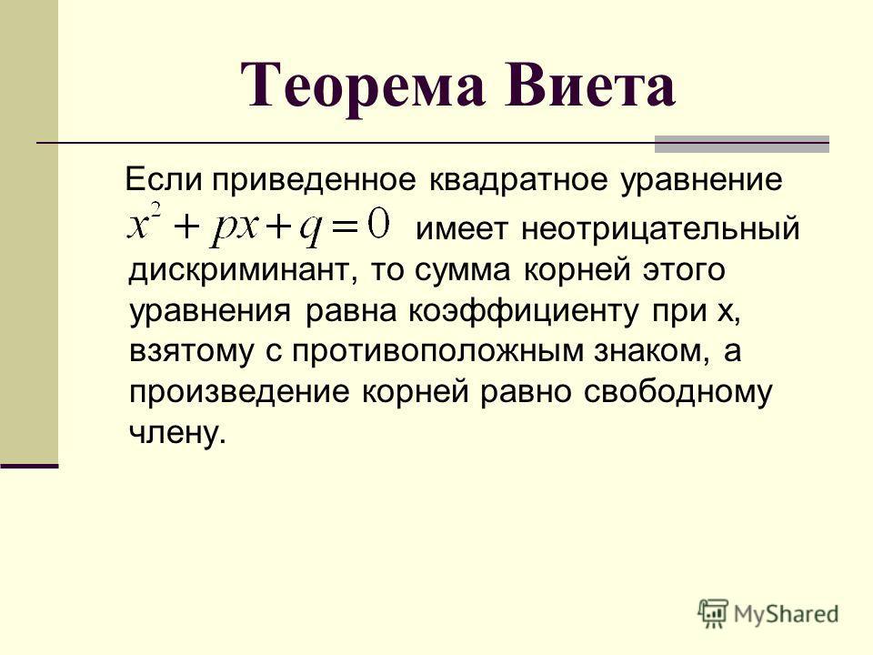 Теорема Виета Если приведенное квадратное уравнение имеет неотрицательный дискриминант, то сумма корней этого уравнения равна коэффициенту при x, взятому с противоположным знаком, а произведение корней равно свободному члену.