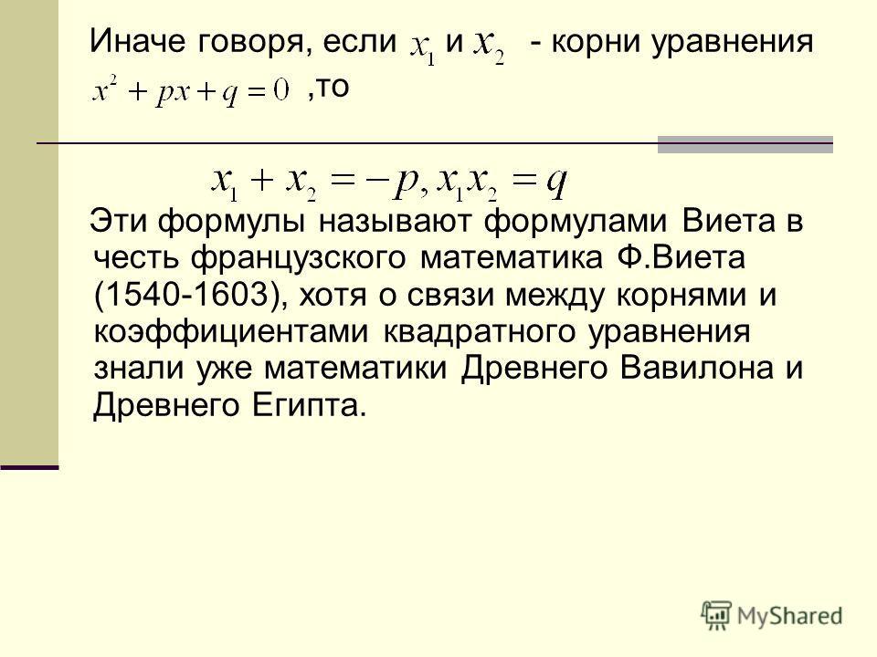 Иначе говоря, если и - корни уравнения,то Эти формулы называют формулами Виета в честь французского математика Ф.Виета (1540-1603), хотя о связи между корнями и коэффициентами квадратного уравнения знали уже математики Древнего Вавилона и Древнего Ег