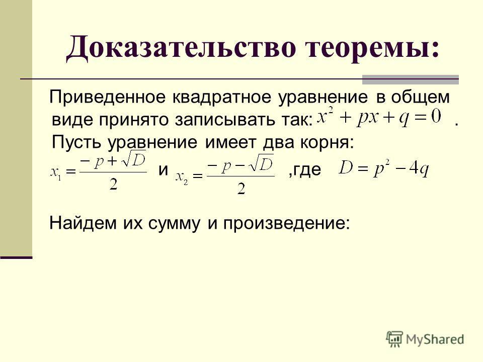 Доказательство теоремы: Приведенное квадратное уравнение в общем виде принято записывать так:. Пусть уравнение имеет два корня: и,где Найдем их сумму и произведение: