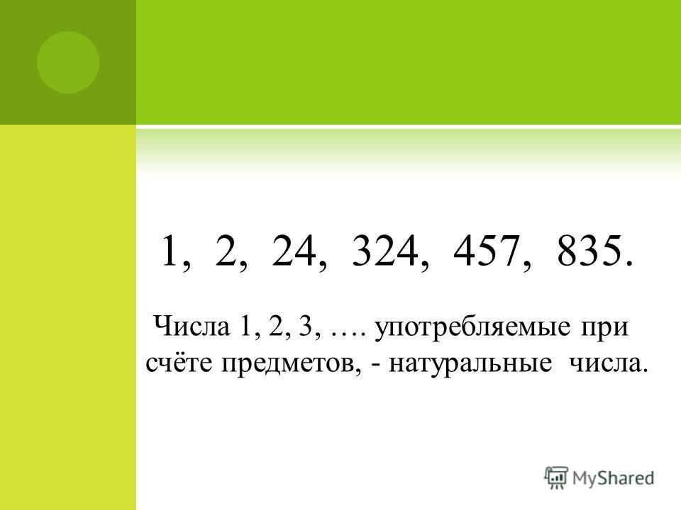 1, 2, 24, 324, 457, 835. Числа 1, 2, 3, …. употребляемые при счёте предметов, - натуральные числа.