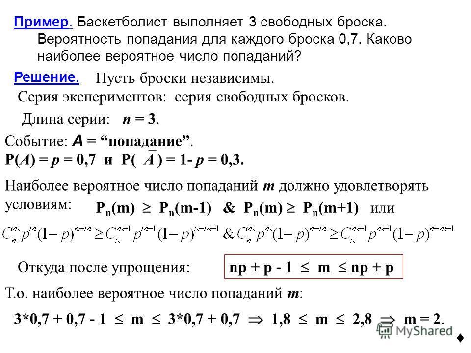 Пример. Баскетболист выполняет 3 свободных броска. Вероятность попадания для каждого броска 0,7. Каково наиболее вероятное число попаданий? Решение. Пусть броски независимы. Серия экспериментов: серия свободных бросков. Длина серии: n = 3. Событие: A