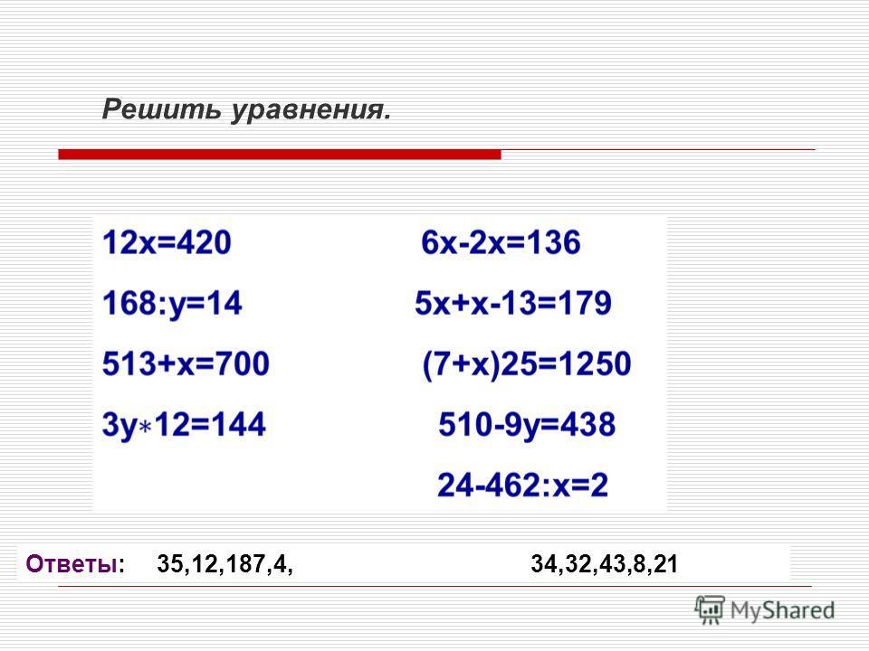 Решить уравнения. Ответы: 35,12,187,4, 34,32,43,8,21