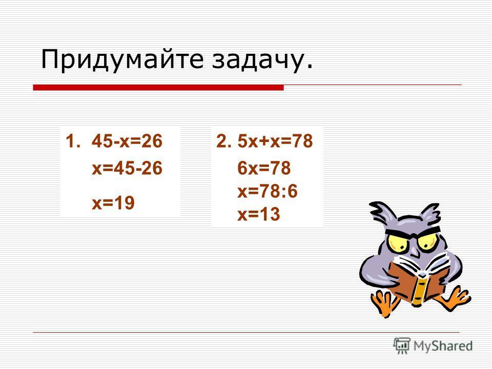 Придумайте задачу. 1. 45-x=26 2. 5x+x=78 x=45-26 x=19 6x=78 x=78:6 x=13