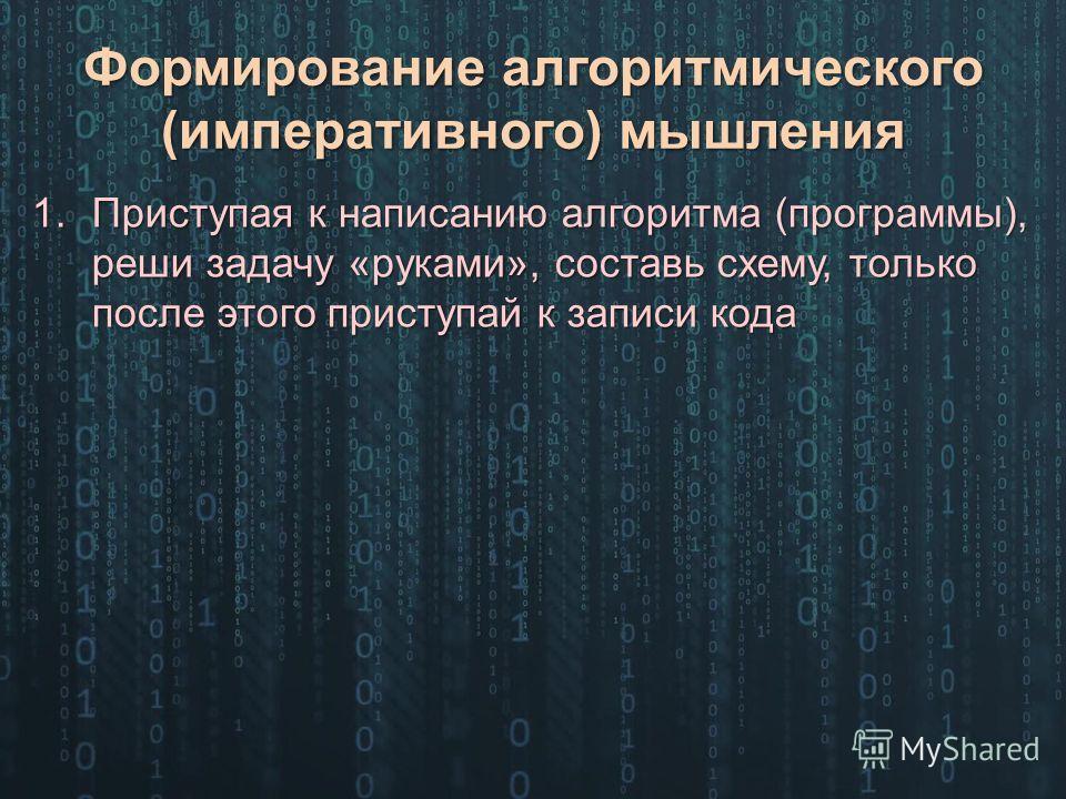 Формирование алгоритмического (императивного) мышления 1. Приступая к написанию алгоритма (программы), реши задачу «руками», составь схему, только после этого приступай к записи кода