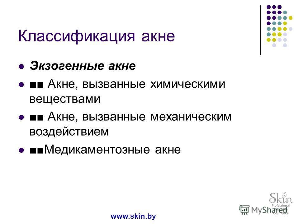 Классификация акне Экзогенные акне Акне, вызванные химическими веществами Акне, вызванные механическим воздействием Медикаментозные акне www.skin.by