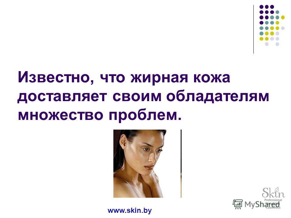 Известно, что жирная кожа доставляет своим обладателям множество проблем. www.skin.by