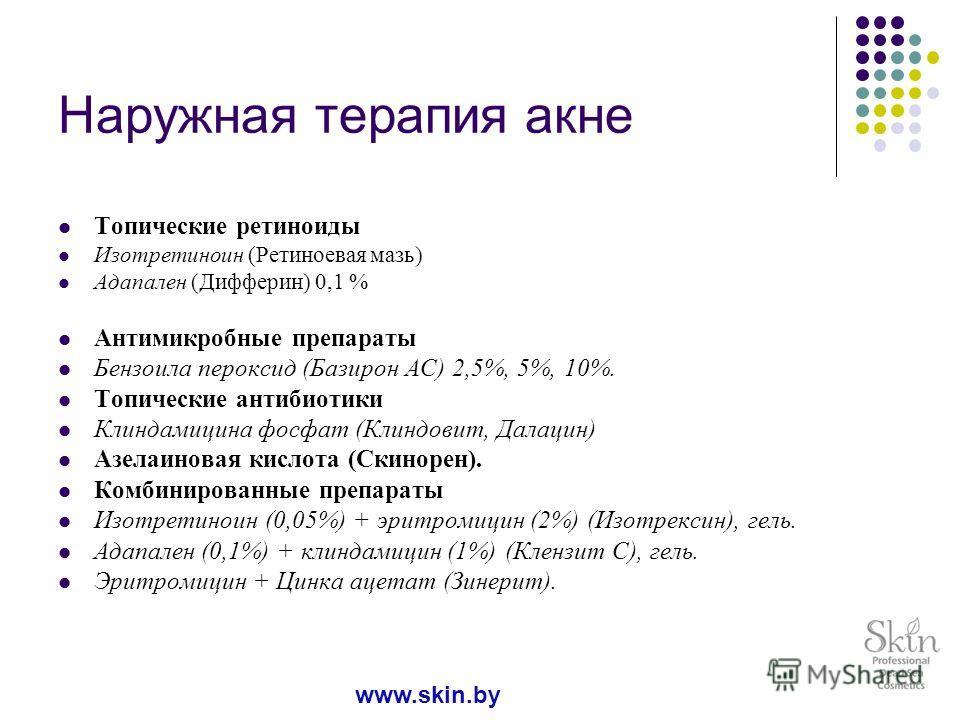 Наружная терапия акне Топические ретиноиды Изотретиноин (Ретиноевая мазь) Адапален (Дифферин) 0,1 % Антимикробные препараты Бензоила пероксид (Базирон АС) 2,5%, 5%, 10%. Топические антибиотики Клиндамицина фосфат (Клиндовит, Далацин) Азелаиновая кисл