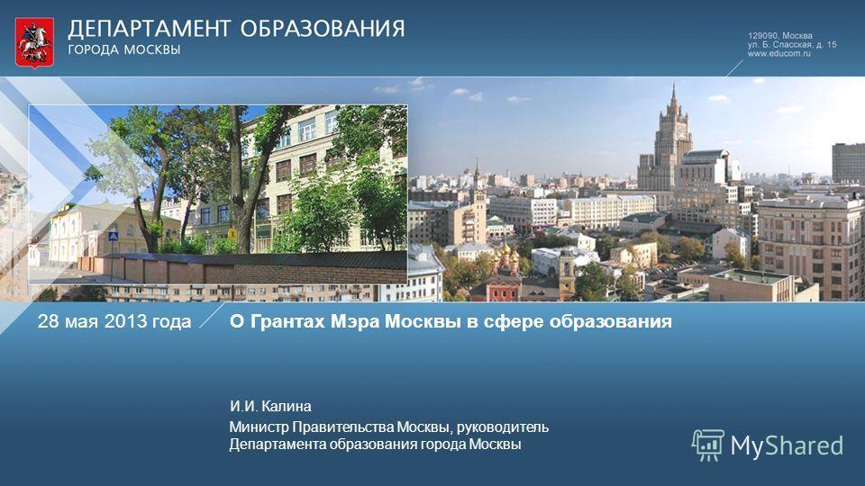 О Грантах Мэра Москвы в сфере образования И.И. Калина Министр Правительства Москвы, руководитель Департамента образования города Москвы 28 мая 2013 года