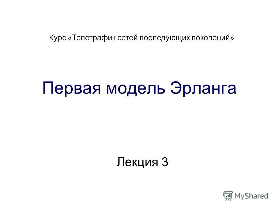 Лекция 3 Курс «Телетрафик сетей последующих поколений» Первая модель Эрланга