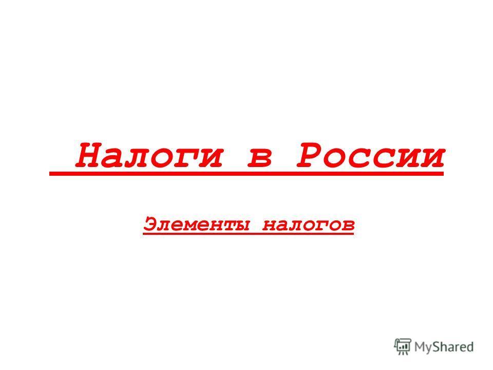 Налоги в России Элементы налогов