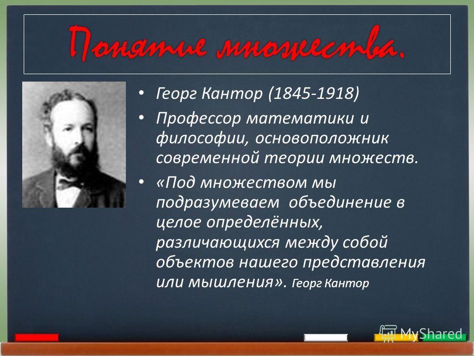Понятие множества. Георг Кантор (1845-1918) Профессор математики и философии, основоположник современной теории множеств. «Под множеством мы подразумеваем объединение в целое определённых, различающихся между собой объектов нашего представления или м