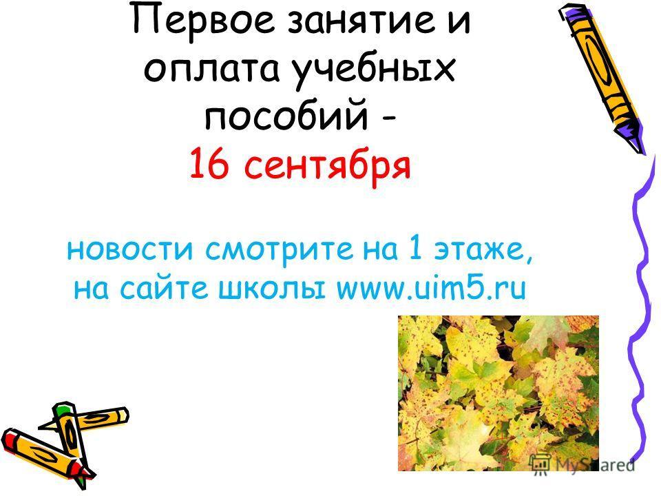 Первое занятие и оплата учебных пособий - 16 сентября новости смотрите на 1 этаже, на сайте школы www.uim5.ru