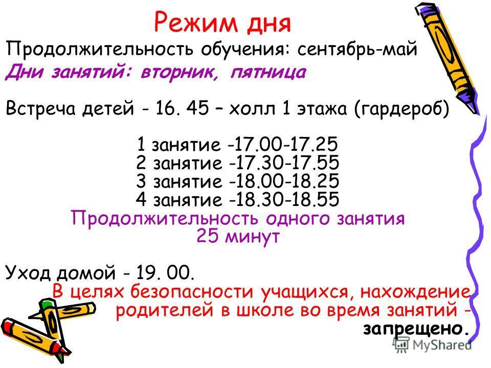 Режим дня Дни занятий: вторник, пятница Встреча детей - 16. 45 – холл 1 этажа (гардероб) 1 занятие -17.00-17.25 2 занятие -17.30-17.55 3 занятие -18.00-18.25 4 занятие -18.30-18.55 Продолжительность одного занятия 25 минут Уход домой - 19. 00. В целя