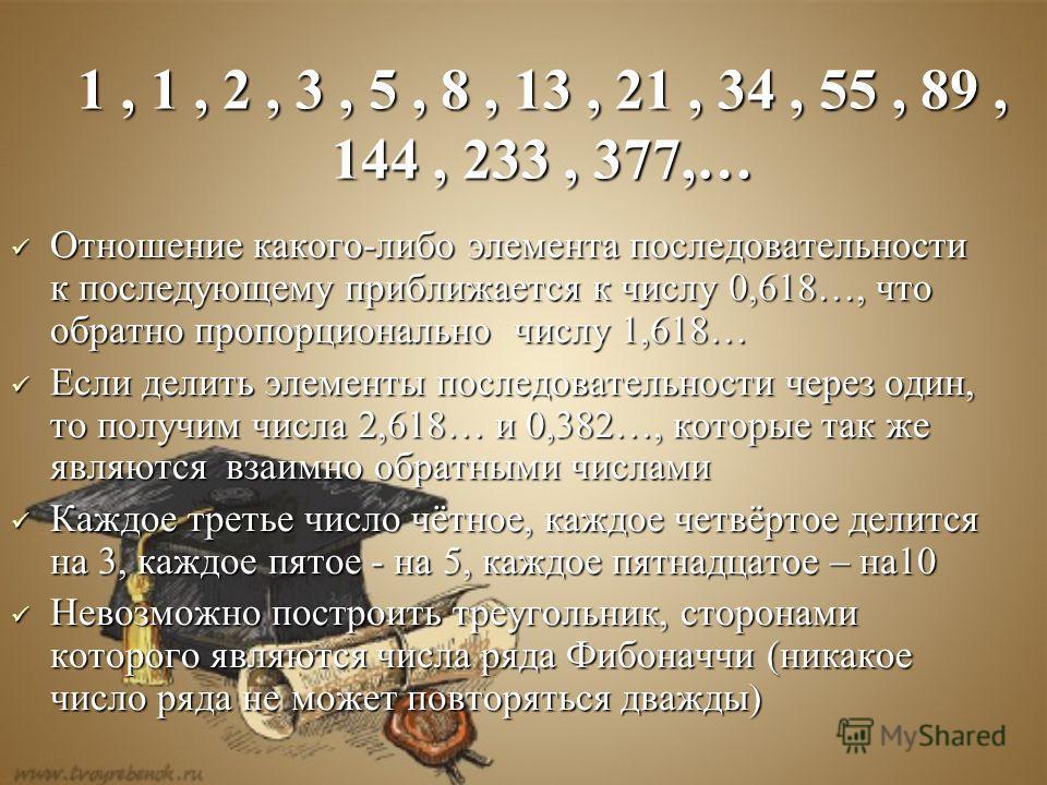 Отношение какого-либо элемента последовательности к последующему приближается к числу 0,618…, что обратно пропорционально числу 1,618… Если делить элементы последовательности через один, то получим числа 2,618… и 0,382…, которые так же являются в в в