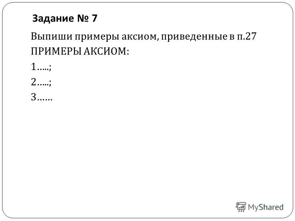 Задание 7 Выпиши примеры аксиом, приведенные в п.27 ПРИМЕРЫ АКСИОМ : 1…..; 2…..; 3……
