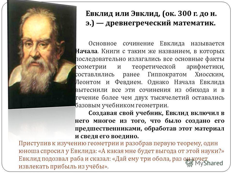 Евклид или Эвклид, ( ок. 300 г. до н. э.) древнегреческий математик. Основное сочинение Евклида называется Начала. Книги с таким же названием, в которых последовательно излагались все основные факты геометрии и теоретической арифметики, составлялись