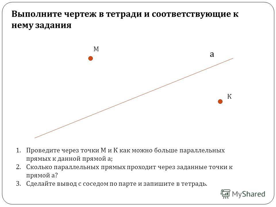 а М К 1. Проведите через точки М и К как можно больше параллельных прямых к данной прямой а ; 2. Сколько параллельных прямых проходит через заданные точки к прямой а ? 3. Сделайте вывод с соседом по парте и запишите в тетрадь. Выполните чертеж в тетр