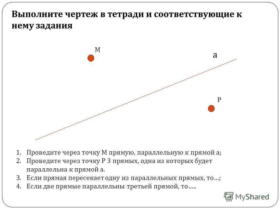а М 1. Проведите через точку М прямую, параллельную к прямой а ; 2. Проведите через точку Р 3 прямых, одна из которых будет параллельна к прямой а. 3. Если прямая пересекает одну из параллельных прямых, то …; 4. Если две прямые параллельны третьей пр