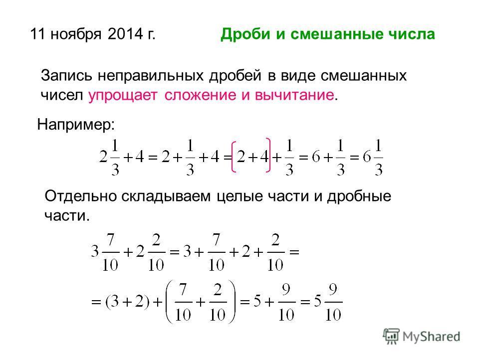 11 ноября 2014 г. Дроби и смешанные числа Запись неправильных дробей в виде смешанных чисел упрощает сложение и вычитание. Например: Отдельно складываем целые части и дробные части.