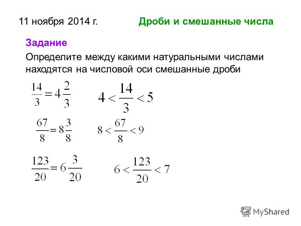 11 ноября 2014 г. Дроби и смешанные числа Определите между какими натуральными числами находятся на числовой оси смешанные дроби Задание