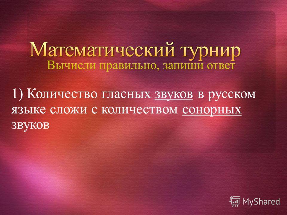 Вычисли правильно, запиши ответ 1) Количество гласных звуков в русском языке сложи с количеством сонорных звуков