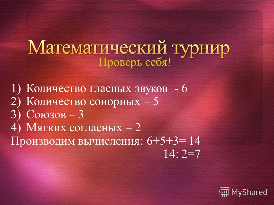 Проверь себя! 1)Количество гласных звуков - 6 2)Количество сонорных – 5 3)Союзов – 3 4)Мягких согласных – 2 Производим вычисления: 6+5+3= 14 14: 2=7