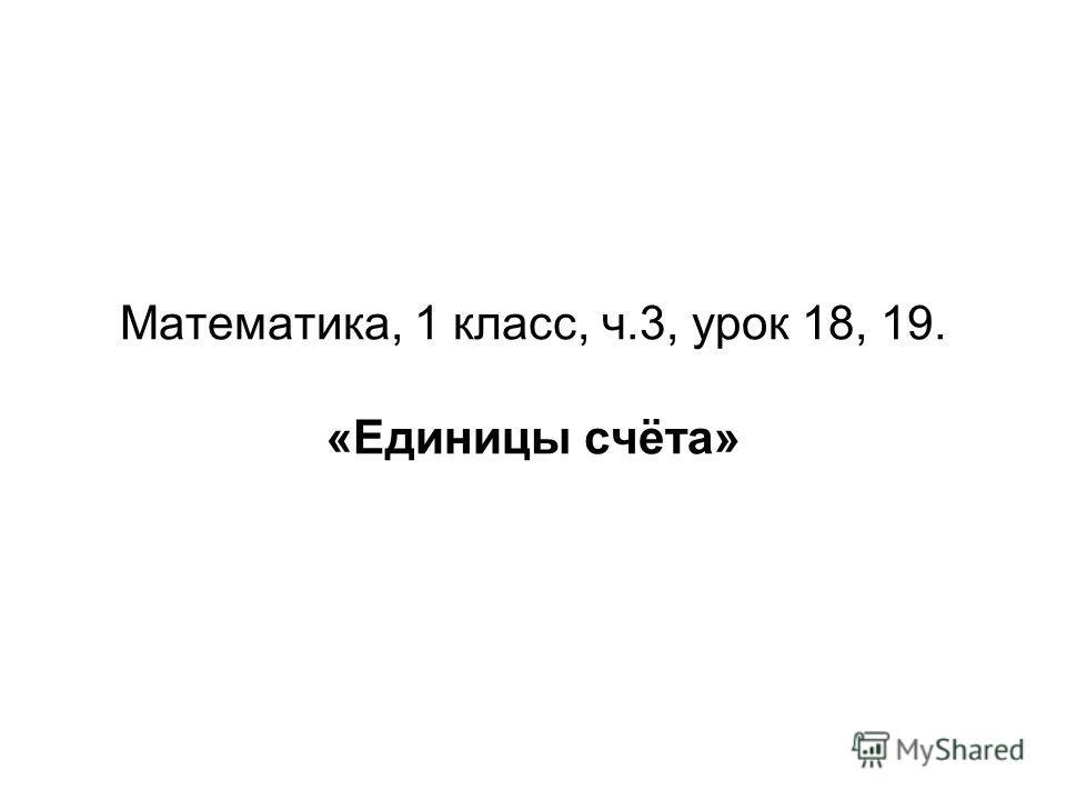 Математика, 1 класс, ч.3, урок 18, 19. «Единицы счёта»