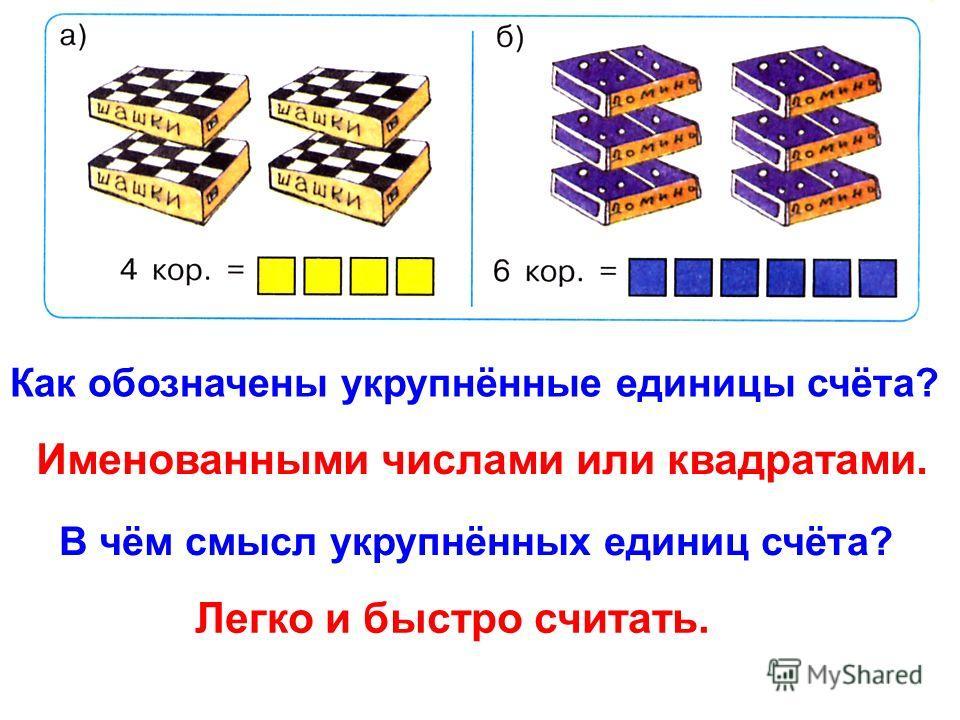 Как обозначены укрупнённые единицы счёта? Именованными числами или квадратами. В чём смысл укрупнённых единиц счёта? Легко и быстро считать.