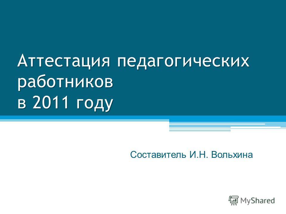 Аттестация педагогических работников в 2011 году Составитель И.Н. Вольхина
