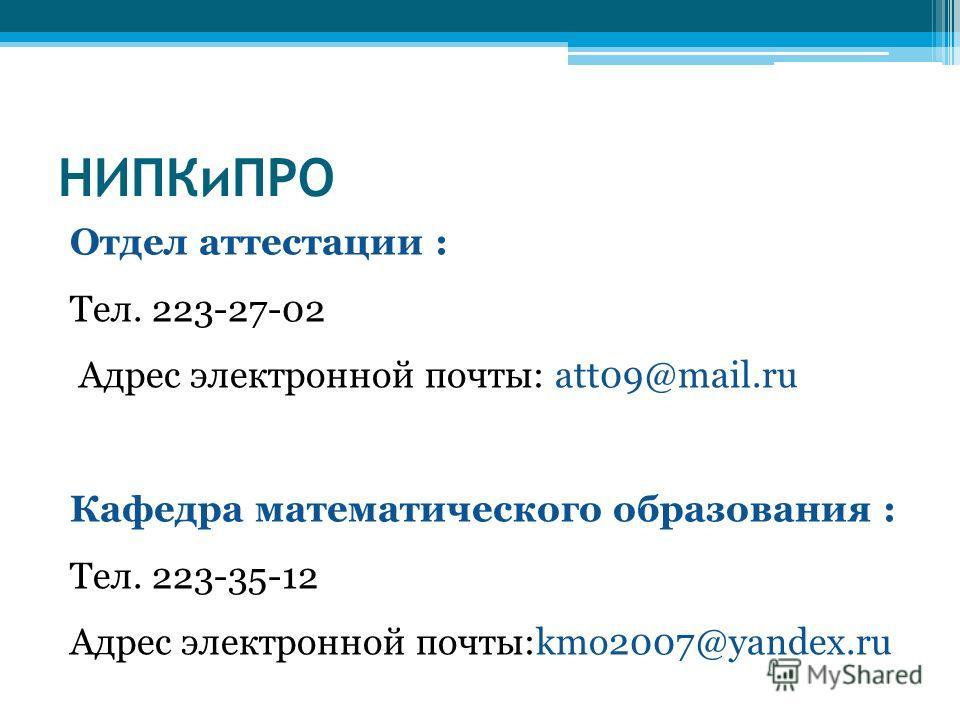 НИПКиПРО Отдел аттестации : Тел. 223-27-02 Адрес электронной почты: att09@mail.ru Кафедра математического образования : Тел. 223-35-12 Адрес электронной почты:kmo2007@yandex.ru