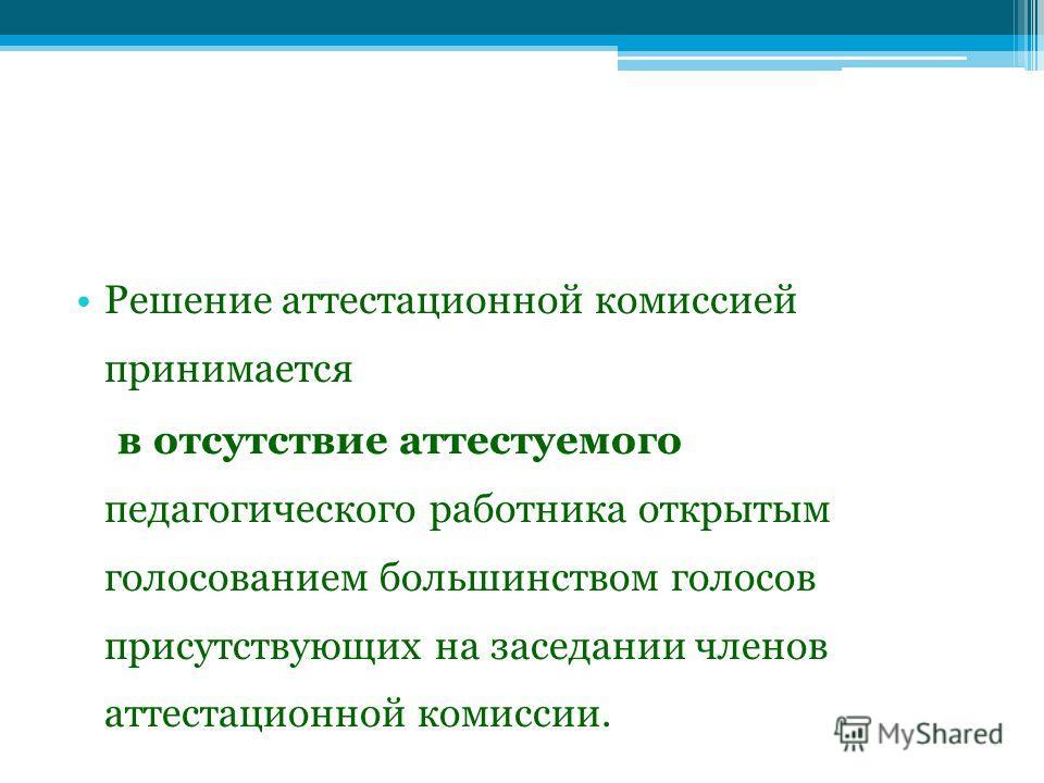 Решение аттестационной комиссией принимается в отсутствие аттестуемого педагогического работника открытым голосованием большинством голосов присутствующих на заседании членов аттестационной комиссии.